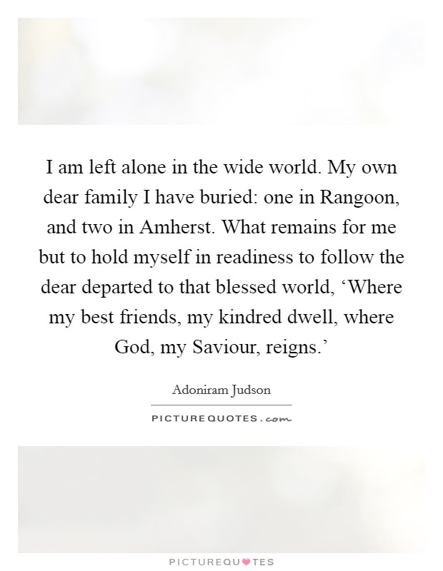 I am left alone in the wide world. My own dear family I have buried: one in Rangoon, and two in Amherst. What remains for me but to hold myself in readiness to follow the dear departed to that blessed world, 'Where my best friends, my kindred dwell, where God, my Saviour, reigns.' Picture Quote #1