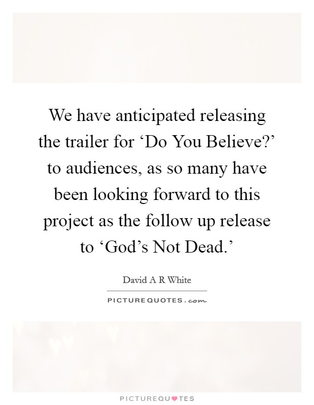 We have anticipated releasing the trailer for 'Do You Believe?' to audiences, as so many have been looking forward to this project as the follow up release to 'God's Not Dead.' Picture Quote #1