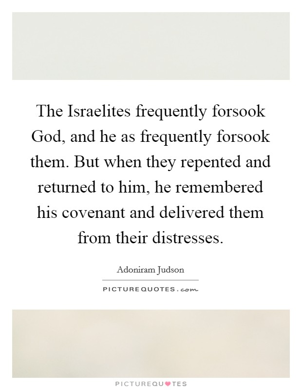 The Israelites frequently forsook God, and he as frequently forsook them. But when they repented and returned to him, he remembered his covenant and delivered them from their distresses Picture Quote #1