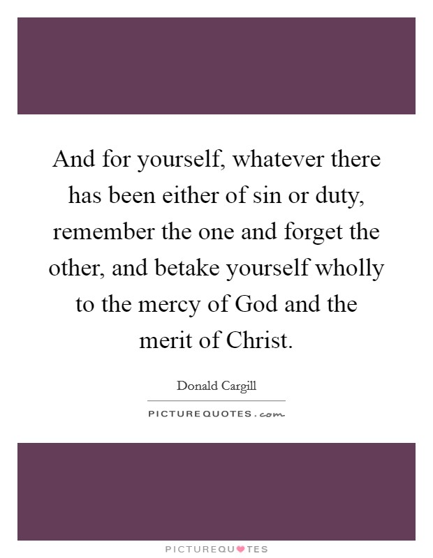 And for yourself, whatever there has been either of sin or duty, remember the one and forget the other, and betake yourself wholly to the mercy of God and the merit of Christ Picture Quote #1