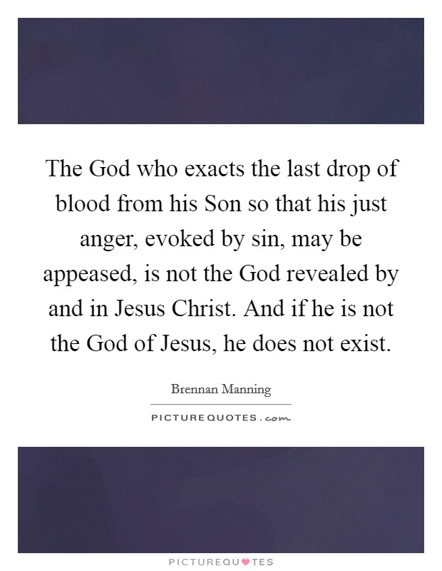 The God who exacts the last drop of blood from his Son so that his just anger, evoked by sin, may be appeased, is not the God revealed by and in Jesus Christ. And if he is not the God of Jesus, he does not exist Picture Quote #1