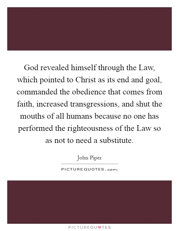 God revealed himself through the Law, which pointed to Christ as its end and goal, commanded the obedience that comes from faith, increased transgressions, and shut the mouths of all humans because no one has performed the righteousness of the Law so as not to need a substitute Picture Quote #1