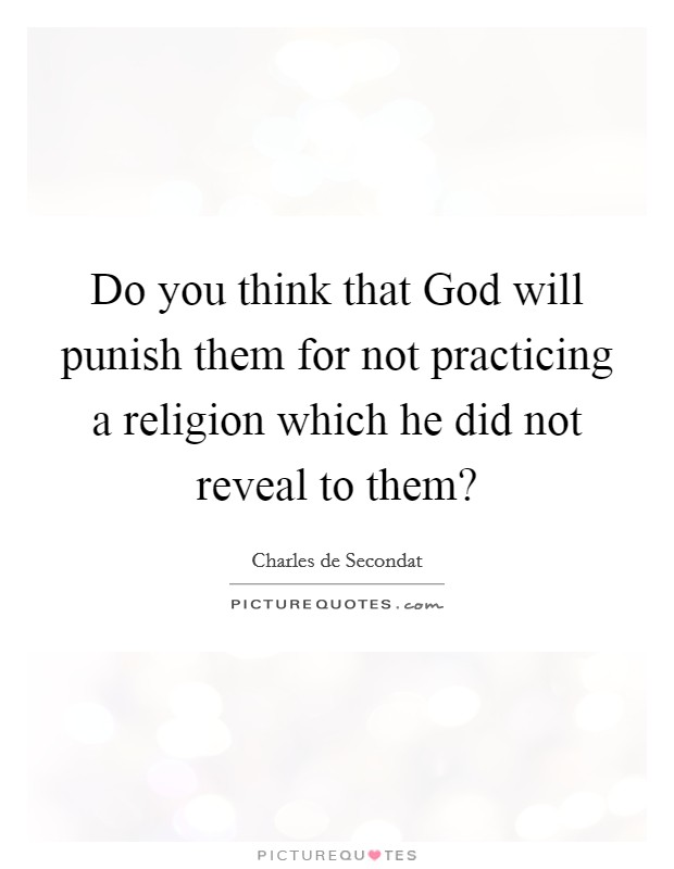 Do you think that God will punish them for not practicing a religion which he did not reveal to them? Picture Quote #1