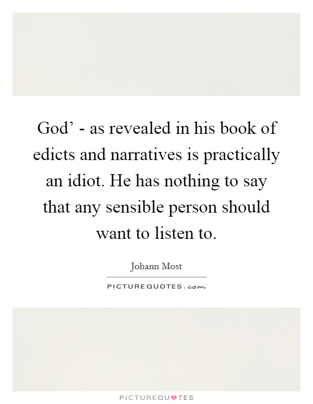 God' - as revealed in his book of edicts and narratives is practically an idiot. He has nothing to say that any sensible person should want to listen to Picture Quote #1