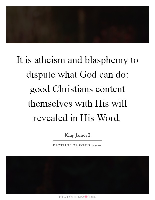 It is atheism and blasphemy to dispute what God can do: good Christians content themselves with His will revealed in His Word Picture Quote #1