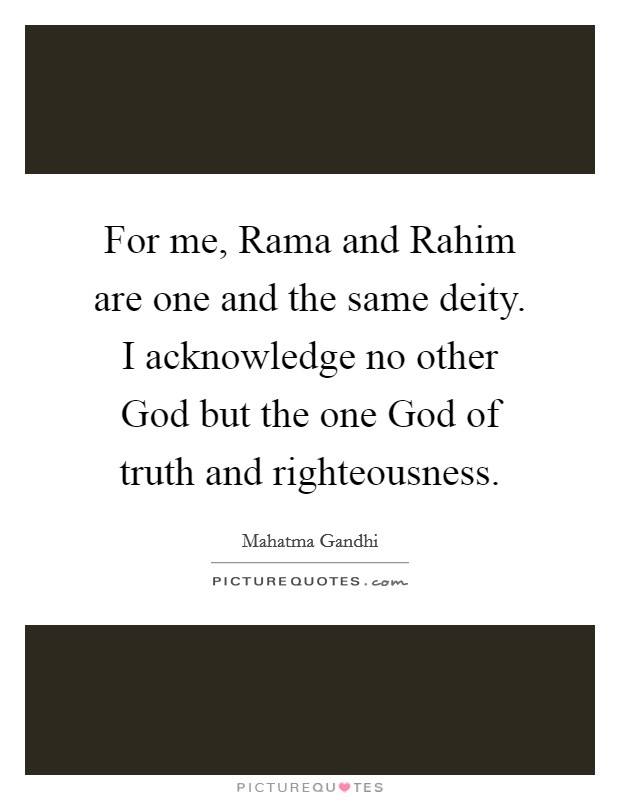 For me, Rama and Rahim are one and the same deity. I acknowledge no other God but the one God of truth and righteousness Picture Quote #1