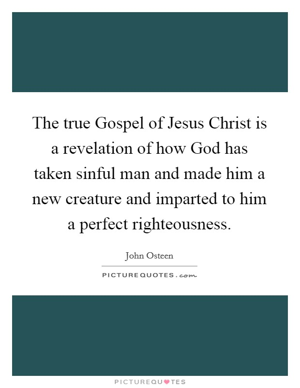 The true Gospel of Jesus Christ is a revelation of how God has taken sinful man and made him a new creature and imparted to him a perfect righteousness Picture Quote #1