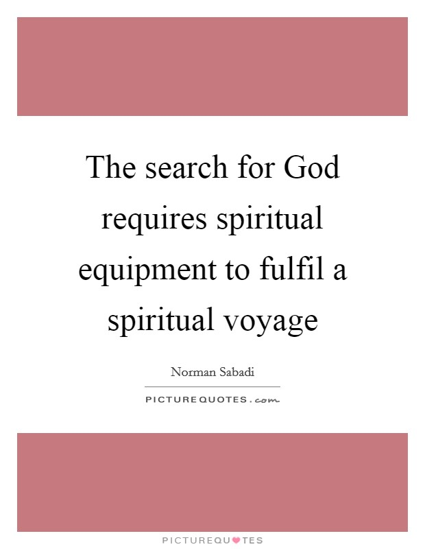 The search for God requires spiritual equipment to fulfil a spiritual voyage Picture Quote #1
