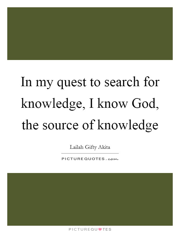 In my quest to search for knowledge, I know God, the source of knowledge Picture Quote #1