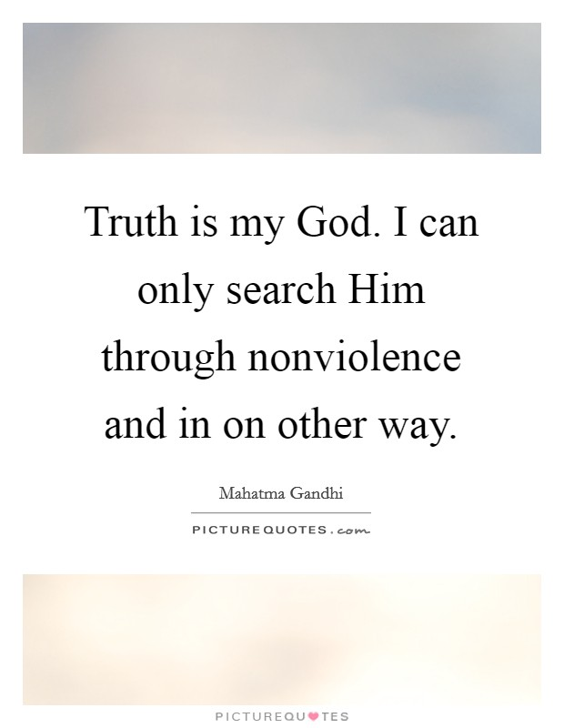 Truth is my God. I can only search Him through nonviolence and in on other way Picture Quote #1