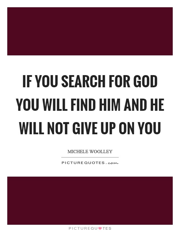 If you search for God you will find him and He will not give up on you Picture Quote #1