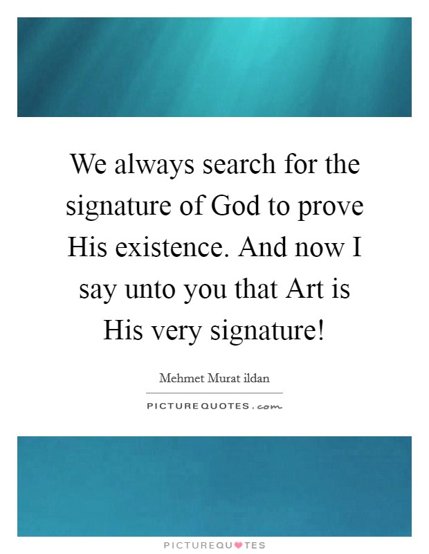 We always search for the signature of God to prove His existence. And now I say unto you that Art is His very signature! Picture Quote #1