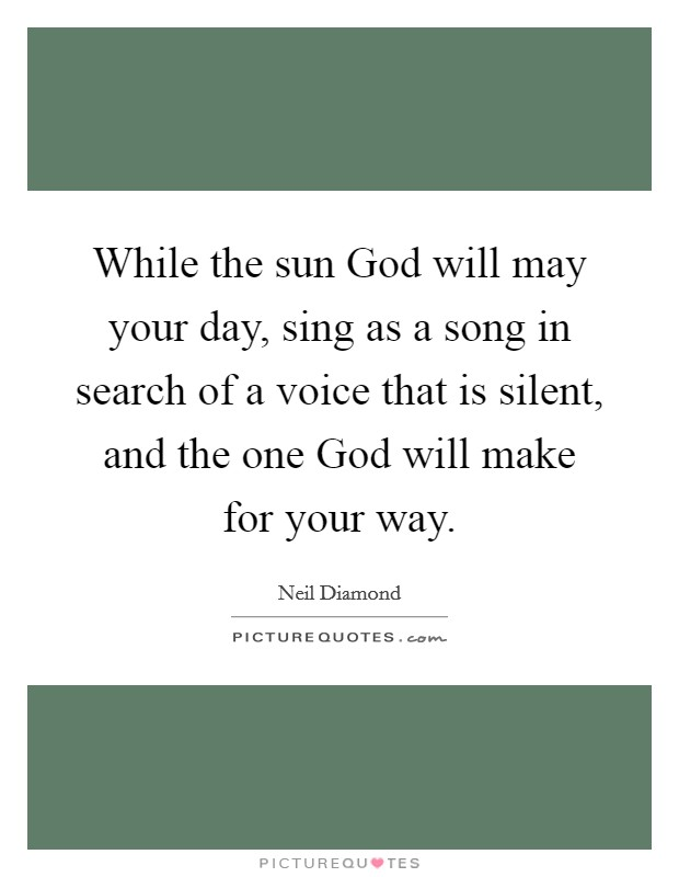 While the sun God will may your day, sing as a song in search of a voice that is silent, and the one God will make for your way Picture Quote #1