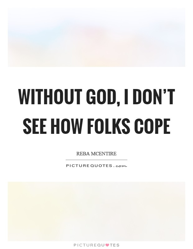 Without God, I don't see how folks cope Picture Quote #1
