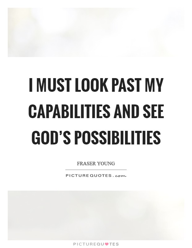 I must look past my capabilities and see God's possibilities Picture Quote #1