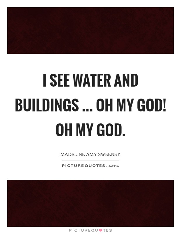 I see water and buildings ... Oh my God! Oh my God Picture Quote #1