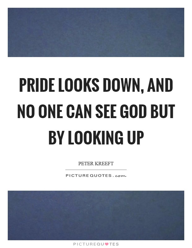 Pride looks down, and no one can see God but by looking up Picture Quote #1