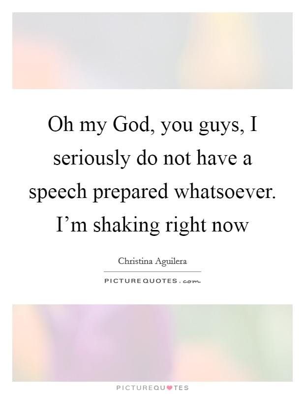 Oh my God, you guys, I seriously do not have a speech prepared whatsoever. I'm shaking right now Picture Quote #1