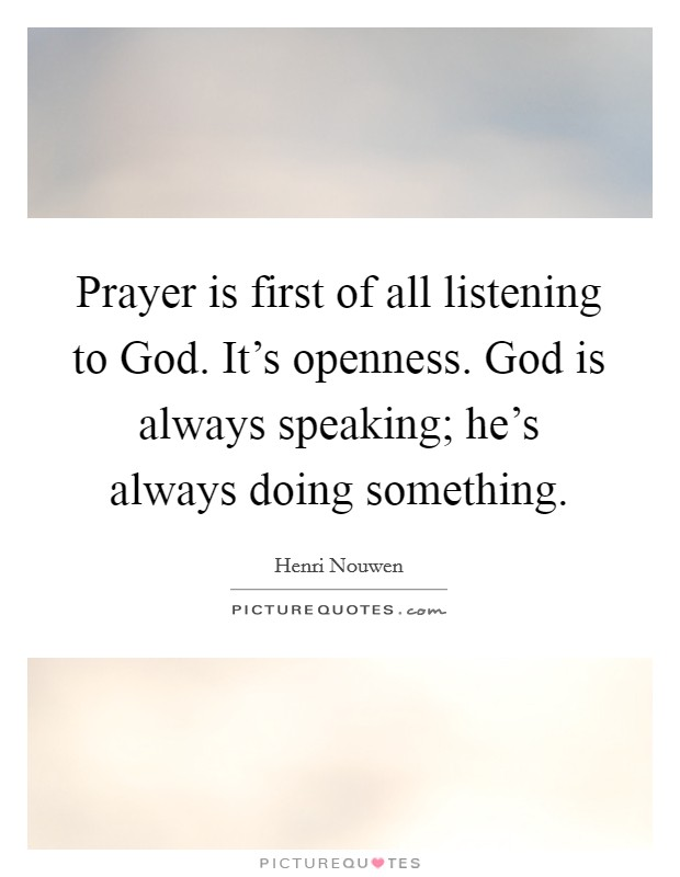 Prayer is first of all listening to God. It's openness. God is always speaking; he's always doing something Picture Quote #1