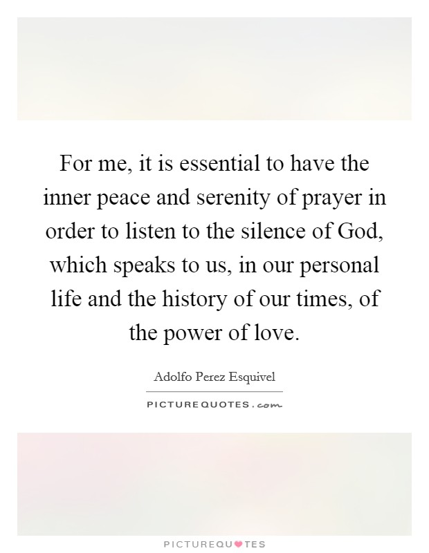 For me, it is essential to have the inner peace and serenity of prayer in order to listen to the silence of God, which speaks to us, in our personal life and the history of our times, of the power of love Picture Quote #1