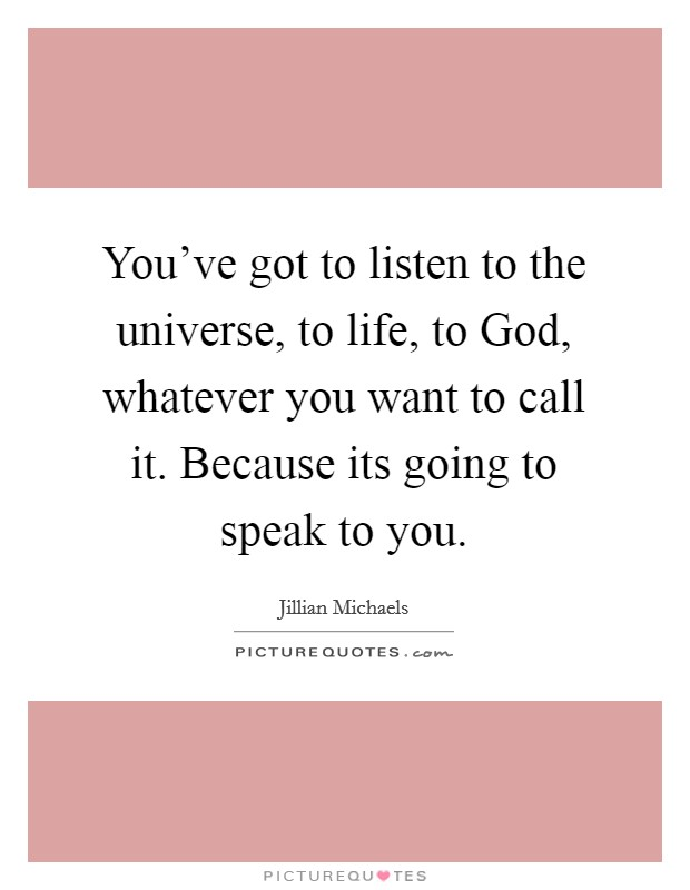 You've got to listen to the universe, to life, to God, whatever you want to call it. Because its going to speak to you Picture Quote #1