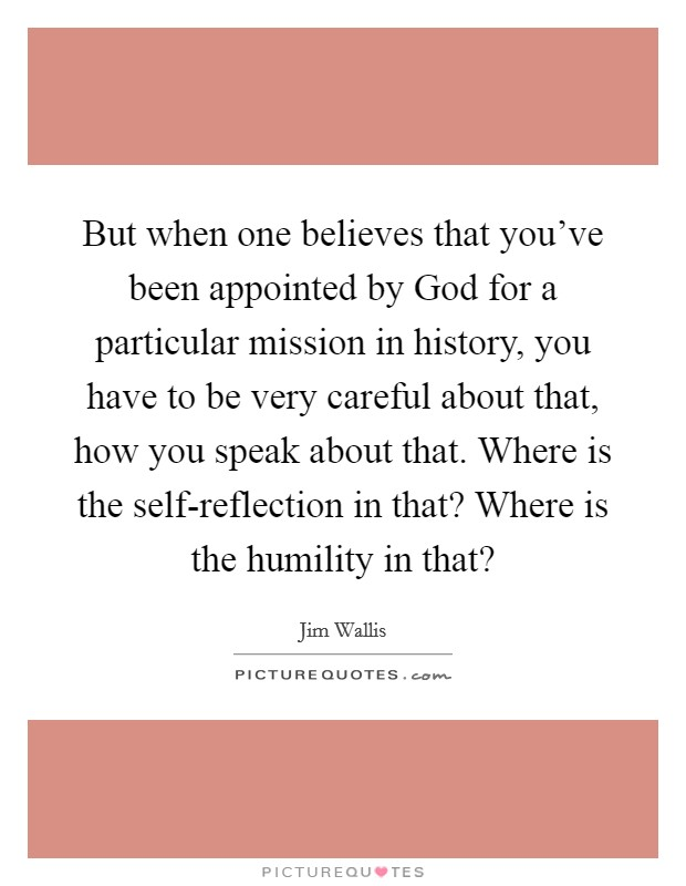 But when one believes that you've been appointed by God for a particular mission in history, you have to be very careful about that, how you speak about that. Where is the self-reflection in that? Where is the humility in that? Picture Quote #1