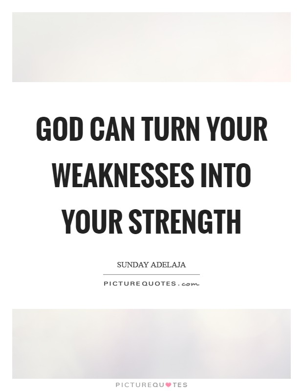 God can turn your weaknesses into your strength Picture Quote #1