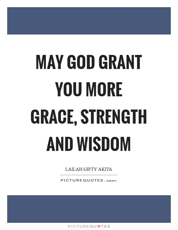 May God grant you more grace, strength and wisdom Picture Quote #1