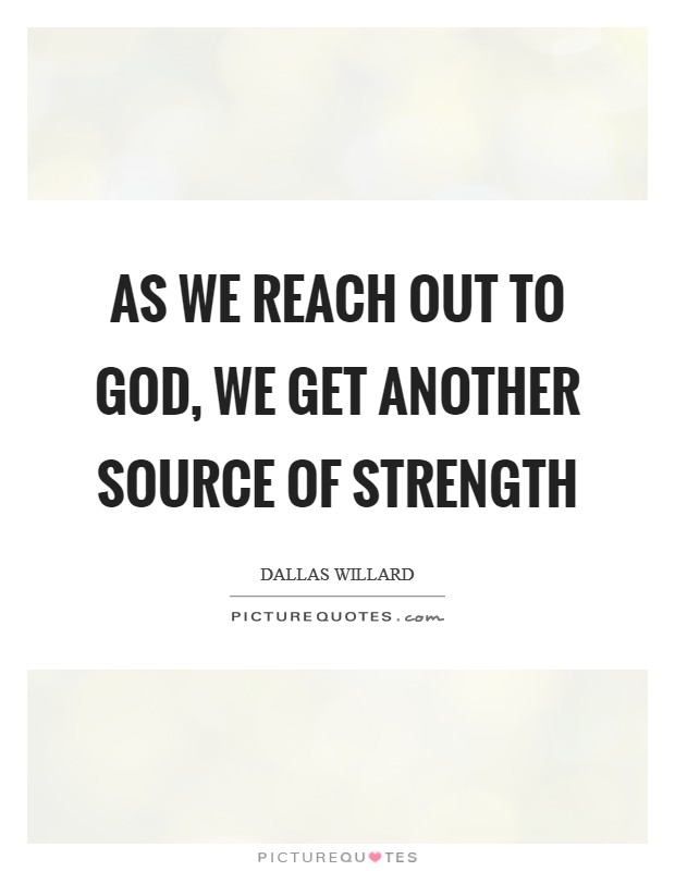 As we reach out to God, we get another source of strength Picture Quote #1