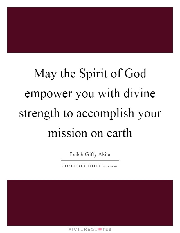 May the Spirit of God empower you with divine strength to accomplish your mission on earth Picture Quote #1