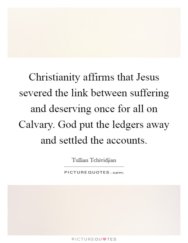 Christianity affirms that Jesus severed the link between suffering and deserving once for all on Calvary. God put the ledgers away and settled the accounts Picture Quote #1