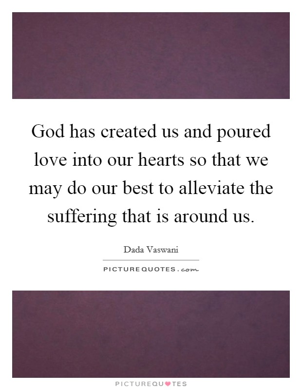 God has created us and poured love into our hearts so that we may do our best to alleviate the suffering that is around us Picture Quote #1