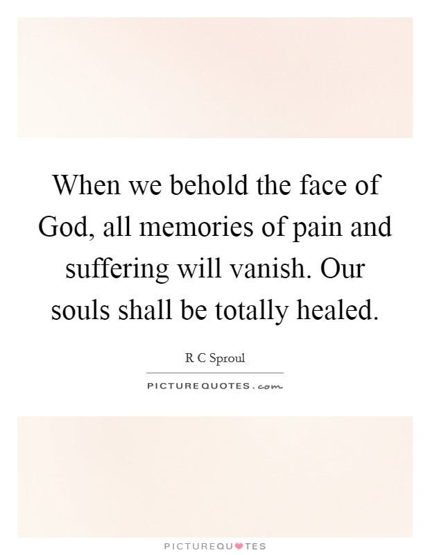 When we behold the face of God, all memories of pain and suffering will vanish. Our souls shall be totally healed Picture Quote #1