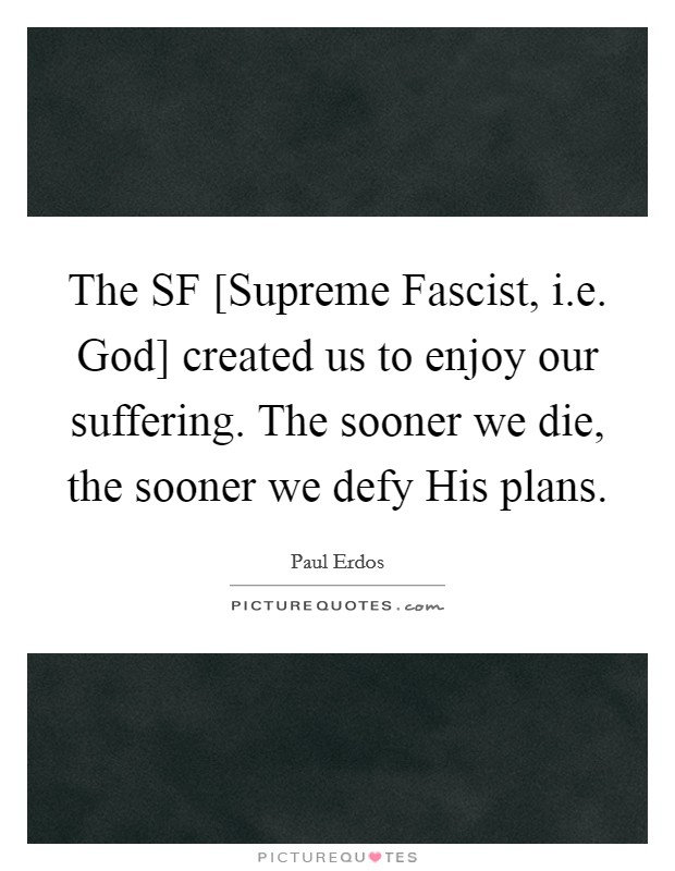The SF [Supreme Fascist, i.e. God] created us to enjoy our suffering. The sooner we die, the sooner we defy His plans Picture Quote #1