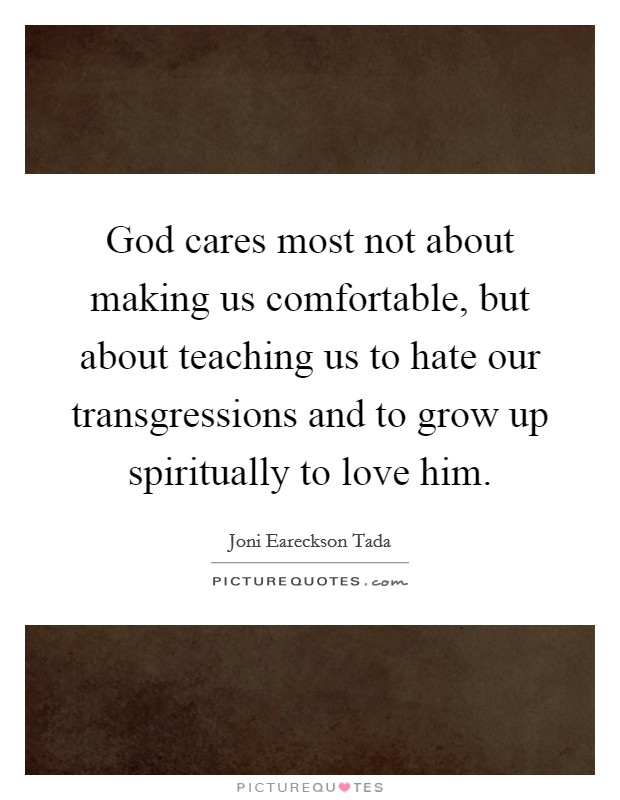 God cares most not about making us comfortable, but about teaching us to hate our transgressions and to grow up spiritually to love him Picture Quote #1