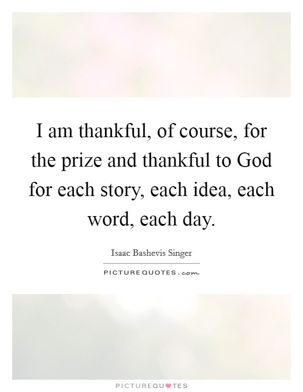 I am thankful, of course, for the prize and thankful to God for each story, each idea, each word, each day Picture Quote #1