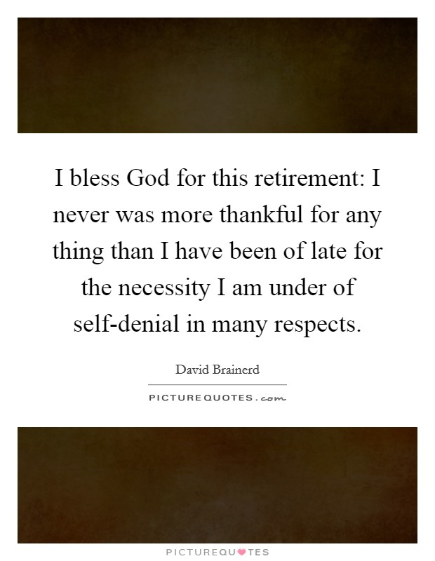 I bless God for this retirement: I never was more thankful for any thing than I have been of late for the necessity I am under of self-denial in many respects Picture Quote #1