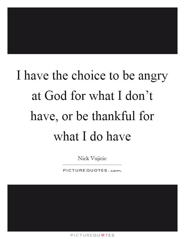 I have the choice to be angry at God for what I don't have, or be thankful for what I do have Picture Quote #1
