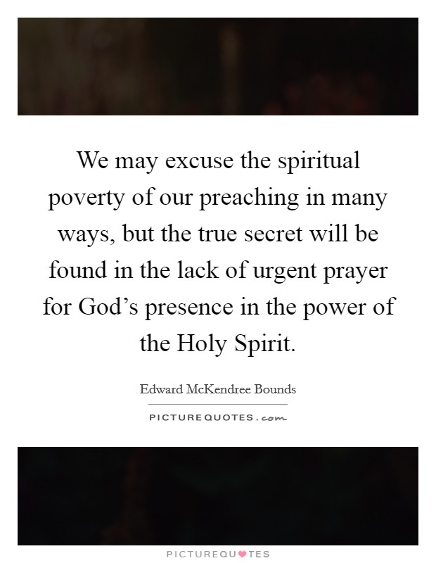 We may excuse the spiritual poverty of our preaching in many ways, but the true secret will be found in the lack of urgent prayer for God's presence in the power of the Holy Spirit Picture Quote #1