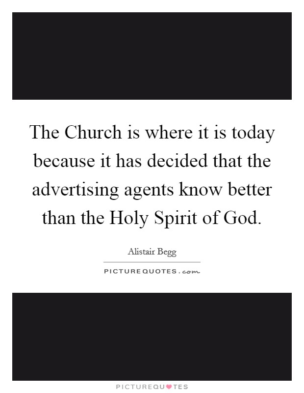 The Church is where it is today because it has decided that the advertising agents know better than the Holy Spirit of God Picture Quote #1