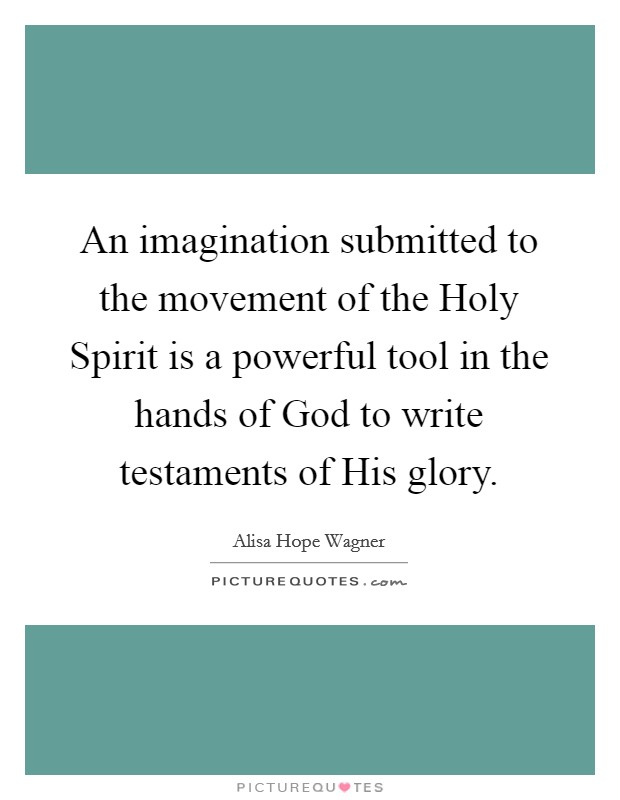 An imagination submitted to the movement of the Holy Spirit is a powerful tool in the hands of God to write testaments of His glory Picture Quote #1
