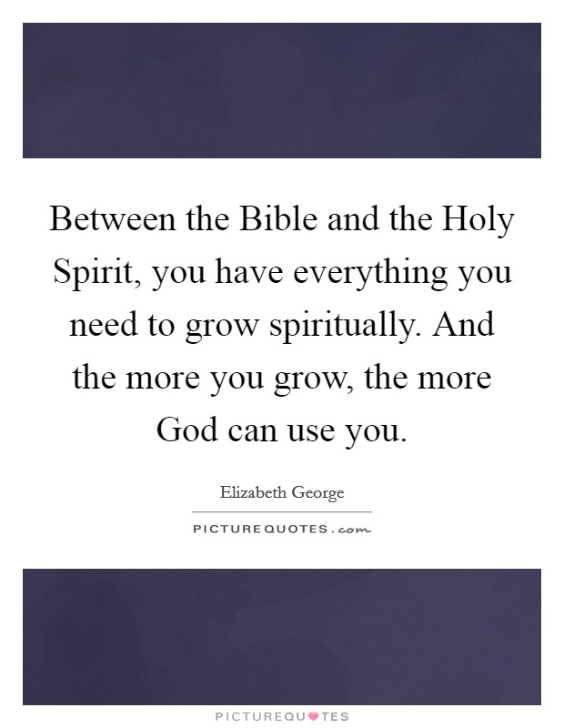 Between the Bible and the Holy Spirit, you have everything you need to grow spiritually. And the more you grow, the more God can use you Picture Quote #1
