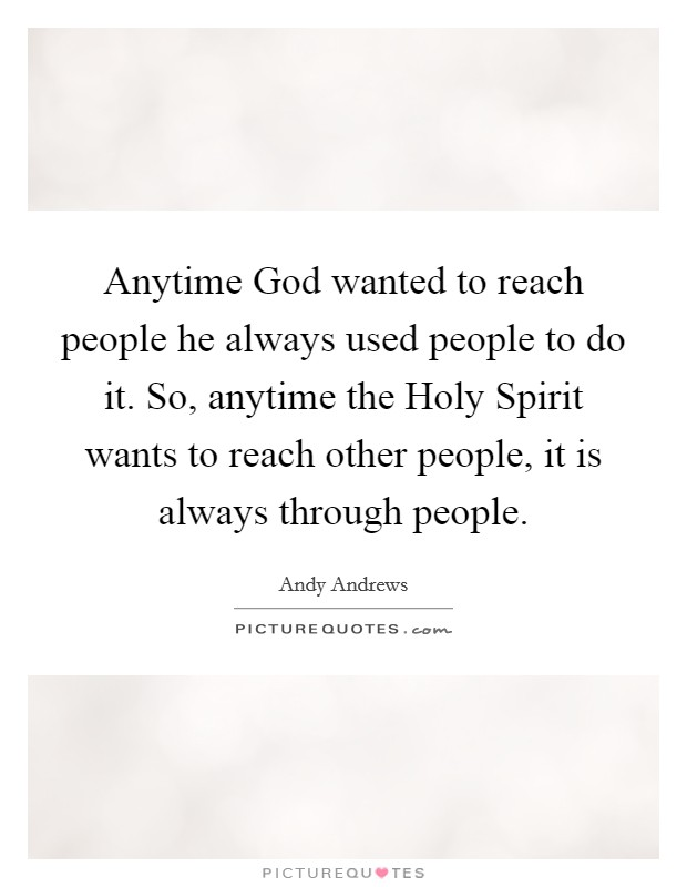 Anytime God wanted to reach people he always used people to do it. So, anytime the Holy Spirit wants to reach other people, it is always through people Picture Quote #1