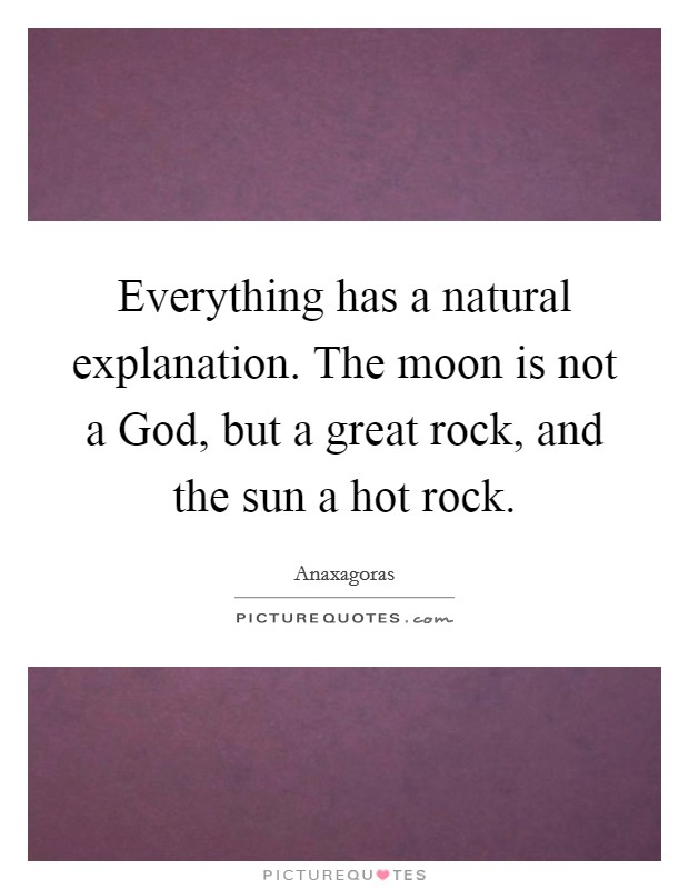 Everything has a natural explanation. The moon is not a God, but a great rock, and the sun a hot rock Picture Quote #1