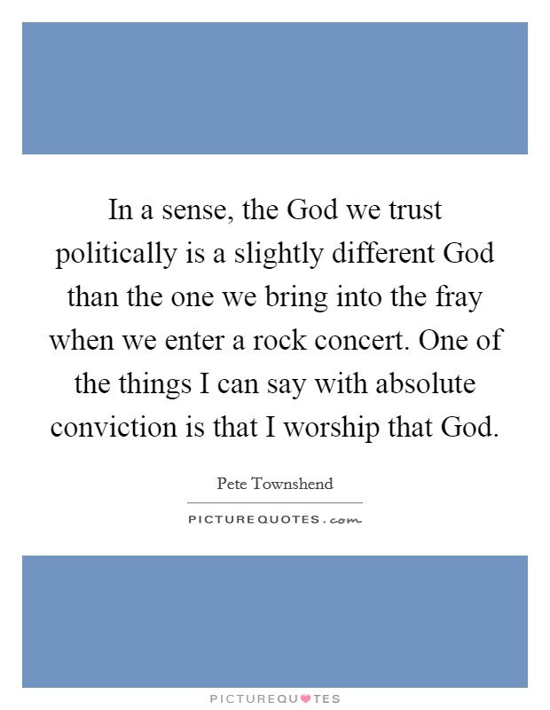In a sense, the God we trust politically is a slightly different God than the one we bring into the fray when we enter a rock concert. One of the things I can say with absolute conviction is that I worship that God Picture Quote #1