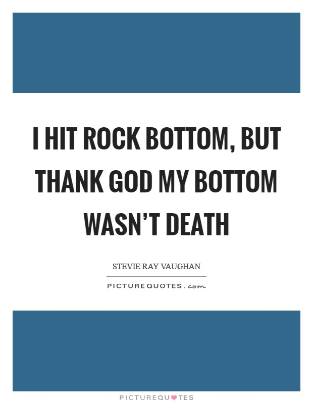 I hit rock bottom, but thank God my bottom wasn't death Picture Quote #1