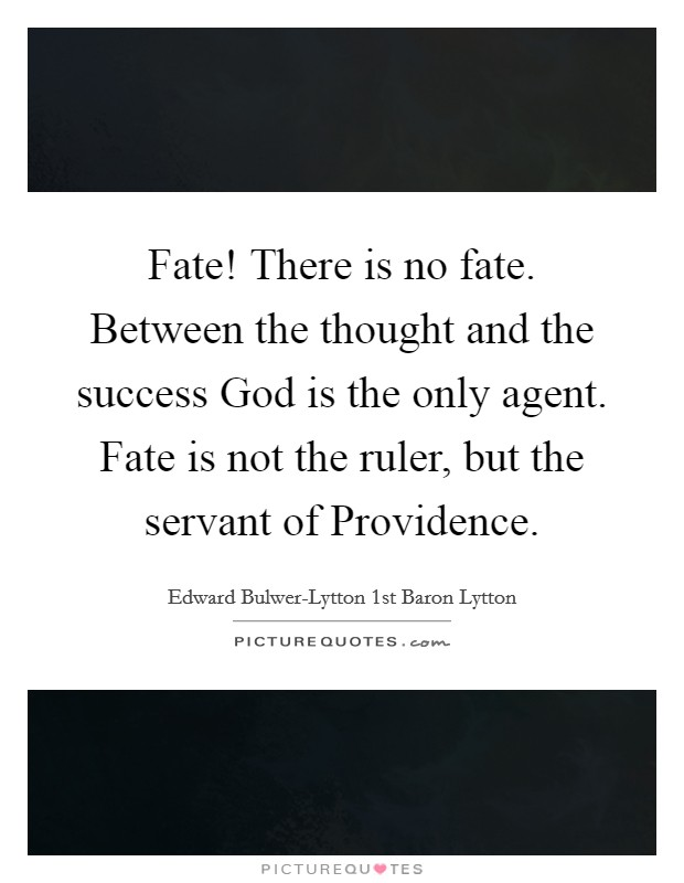 Fate! There is no fate. Between the thought and the success God is the only agent. Fate is not the ruler, but the servant of Providence Picture Quote #1