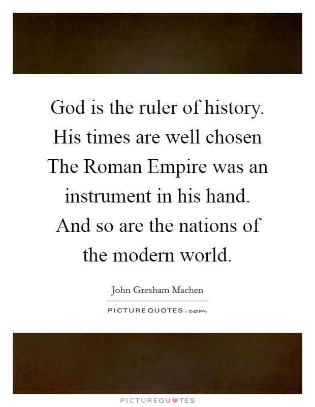 God is the ruler of history. His times are well chosen The Roman Empire was an instrument in his hand. And so are the nations of the modern world Picture Quote #1