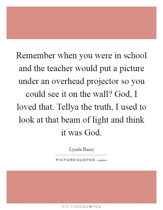 Remember when you were in school and the teacher would put a picture under an overhead projector so you could see it on the wall? God, I loved that. Tellya the truth, I used to look at that beam of light and think it was God Picture Quote #1