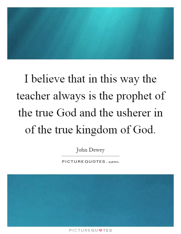 I believe that in this way the teacher always is the prophet of the true God and the usherer in of the true kingdom of God Picture Quote #1